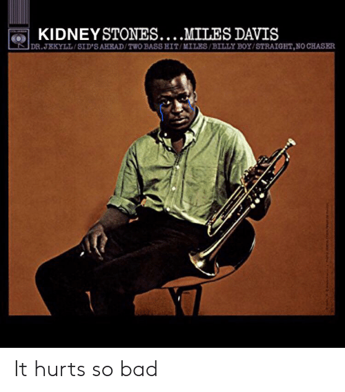 Bad, Boy, and Davis: KIDNEYSTONES....MILES DAVIS  DR.JEKYLL/SID'SAHEAD/TWO BASS HIT/MILES/BILLY BOY/STRAIGHT,NO CHASER It hurts so bad