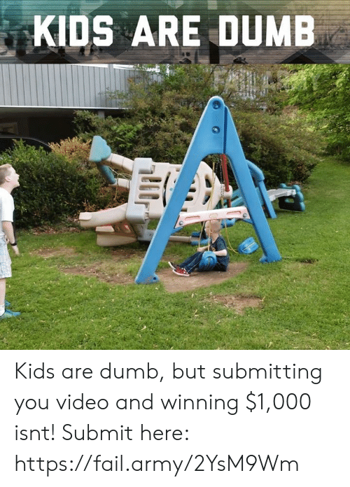Dumb, Fail, and Memes: KIDS ARE DUMB Kids are dumb, but submitting you video and winning $1,000 isnt! Submit here: https://fail.army/2YsM9Wm