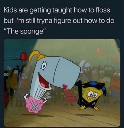 "How To, Kids, and How: Kids are getting taught how to floss  but I'm still tryna figure out how to do  ""The sponge""  co"