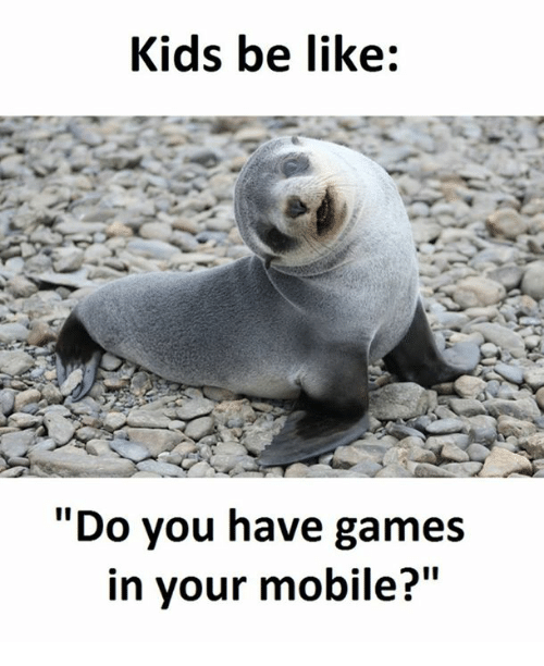 """Be Like, Games, and Kids: Kids be like:  Do you have games  in your mobile?"""""""