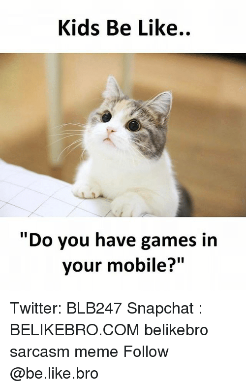 "Kids Be Like: Kids Be Like..  ""Do you have games in  your mobile?"" Twitter: BLB247 Snapchat : BELIKEBRO.COM belikebro sarcasm meme Follow @be.like.bro"