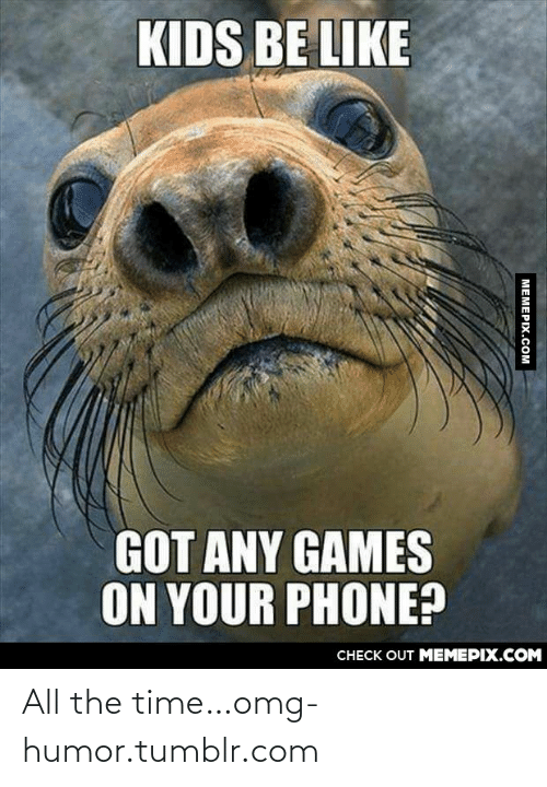 Got Any Games: KIDS BE LIKE  GOT ANY GAMES  ON YOUR PHONE?  CНЕCK OUT MЕМЕРIХ.COM  МЕМЕРIХ.сом All the time…omg-humor.tumblr.com