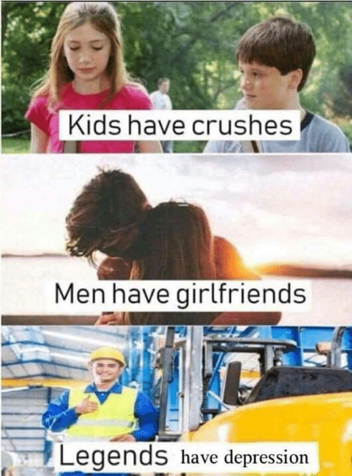 Depression, Kids, and Girlfriends: Kids have crushes  Men have girlfriends  Legends have depression