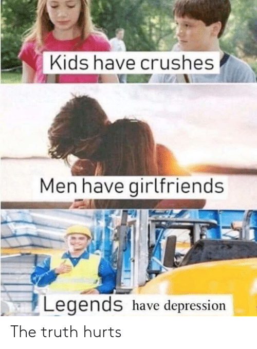 the truth hurts: Kids have crushes  Men have girlfriends  Legends have depression The truth hurts