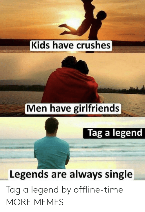 Kids Have Crushes Men Have Girlfriends Tag A Legend Legends Are