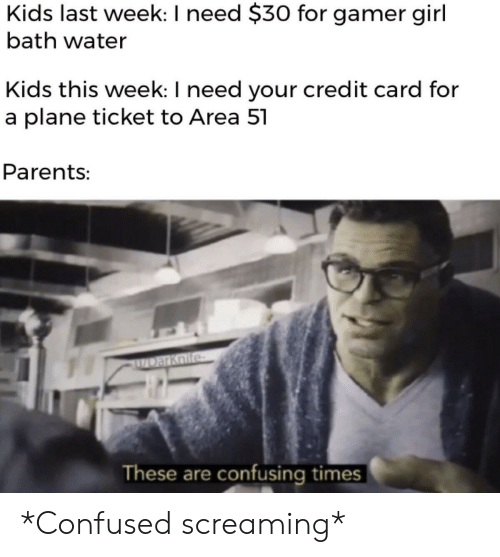 Bath Water: Kids last week: I need $30 for gamer girl  bath water  Kids this week: I need your credit card for  a plane ticket to Area 51  Parents:  ZDarKoife  These are confusing times *Confused screaming*