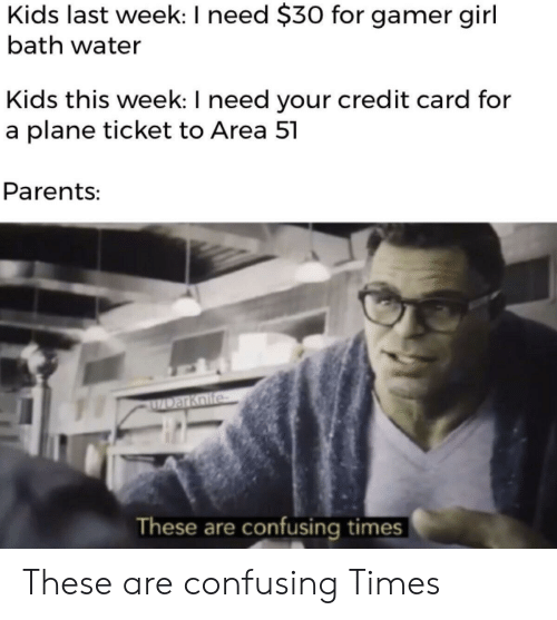 Bath Water: Kids last week: I need $30 for gamer girl  bath water  Kids this week: I need your credit card for  a plane ticket to Area 51  Parents:  DarKnife  These are confusing times These are confusing Times