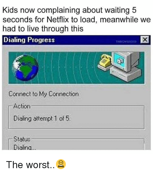 Netflix, The Worst, and Kids: Kids now complaining about waiting 5  seconds for Netflix to load, meanwhile we  had to live through this  Dialing Progress  THROW&  Connect to My Connection  r Action  Dialing attempt 1 of 5.  Status  Dialina The worst..😩