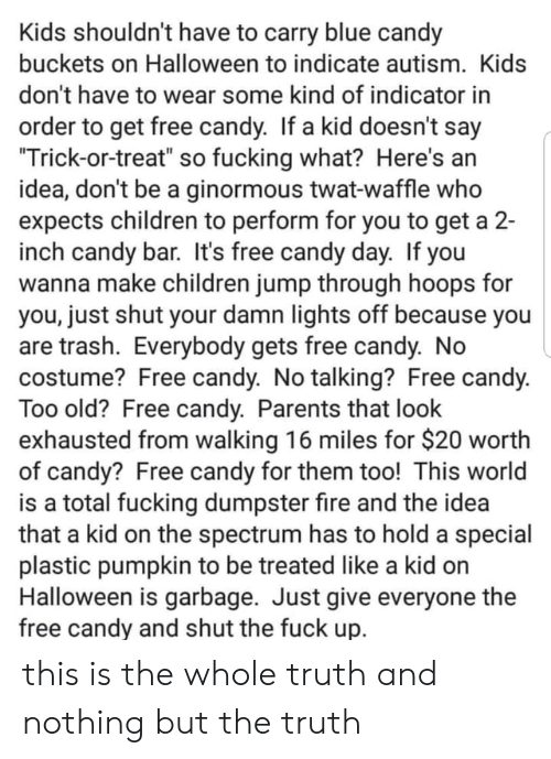 "buckets: Kids shouldn't have to carry blue candy  buckets on Halloween to indicate autism. Kids  don't have to wear some kind of indicator in  order to get free candy. If a kid doesn't say  ""Trick-or-treat"" so fucking what? Here's an  idea, don't be a ginormous twat-waffle who  expects children to perform for you to get a 2-  inch candy bar. It's free candy day. If you  wanna make children jump through hoops for  you, just shut your damn lights off because you  are trash. Everybody gets free candy. No  costume? Free candy. No talking? Free candy.  Too old? Free candy. Parents that look  exhausted from walking 16 miles for $20 worth  of candy? Free candy for them too! This world  is a total fucking dumpster fire and the idea  that a kid on the spectrum has to hold a special  plastic pumpkin to be treated like a kid on  Halloween is garbage. Just give everyone the  free candy and shut the fuck up. this is the whole truth and nothing but the truth"