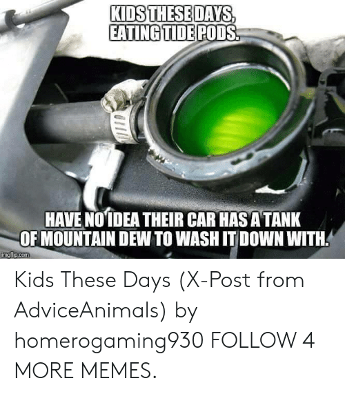 Mountain Dew: KIDS THESE DAYS  EATING TIDE PODS  HAVE NOIDEA THEIR CAR HAS A TANK  OF MOUNTAIN DEW TO WASH IT DOWN WITH  imgflip.com Kids These Days (X-Post from AdviceAnimals) by homerogaming930 FOLLOW 4 MORE MEMES.