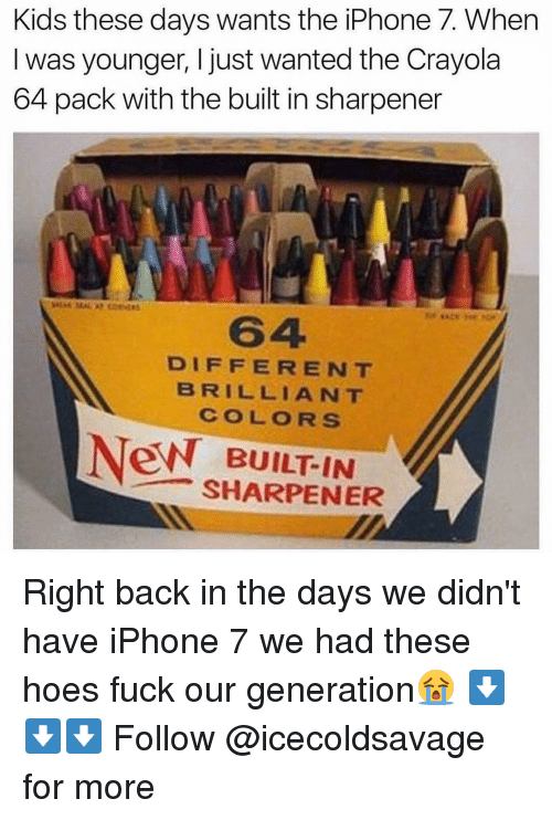 iphon: Kids these days wants the iPhone 7. When  was younger, I just wanted the Crayola  64 pack with the built in sharpener  DIFFERENT  BRILLIANT  COLORS  New BUILT IN  SHARPENER Right back in the days we didn't have iPhone 7 we had these hoes fuck our generation😭 ⬇️⬇️⬇️ Follow @icecoldsavage for more