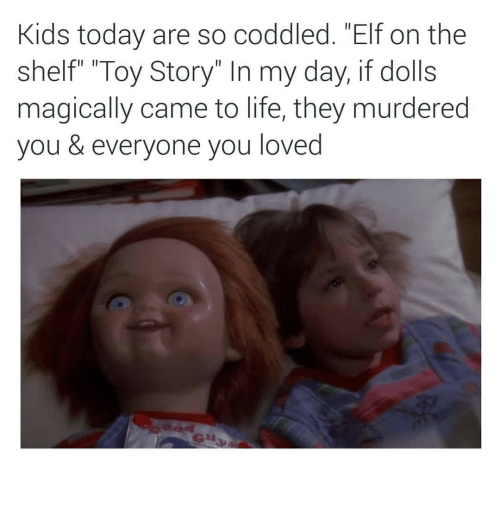"""Elf, Elf on the Shelf, and Life: Kids today are so coddled. """"Elf on the  shelf"""" """"Toy Story"""" In my day, if dolls  magically came to life, they murdered  you & everyone you loved"""