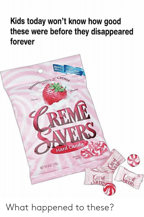 Candy, Dank, and Forever: Kids today won't know how good  these were before they disappeared  forever  Flaror N/G  strawherries Creme  CREME  SAVERS  Hard Candy  ovcUALY  NET WT 6 02 (1700)  REME    SVERS  GREME  SAVERS  CREME  SAVERS What happened to these?