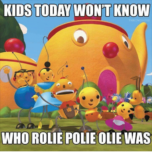 Memes, Kids, and Today: KIDS TODAY WON'T KNOW  WHO ROLIE POLIE OLIE WAS