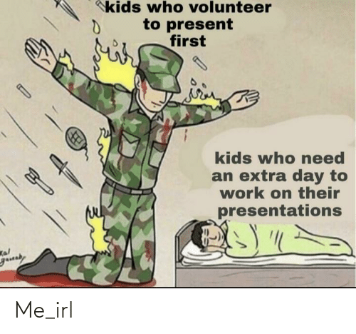 present: kids who volunteer  to present  first  kids who eed  an extra day to  work on their  presentations  Kal  gauaby Me_irl