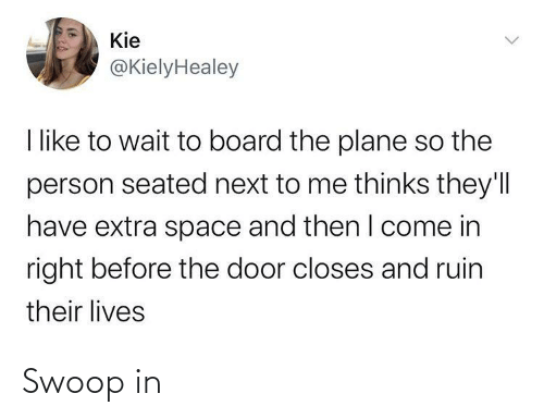 Space, Board, and Next: Kie  @KielyHealey  I like to wait to board the plane so the  person seated next to me thinks they'll  have extra space and then I come in  right before the door closes and ruin  their lives Swoop in