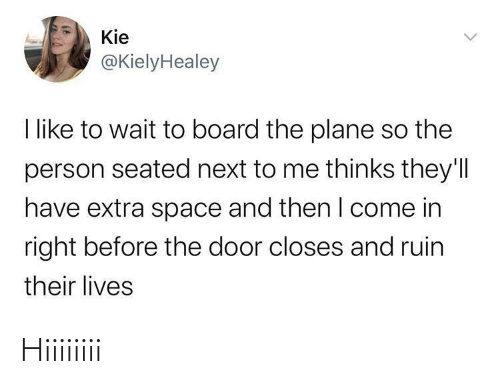plane: Kie  @KielyHealey  I like to wait to board the plane so the  person seated next to me thinks they'll  have extra space and then I come in  right before the door closes and ruin  their lives Hiiiiiiii