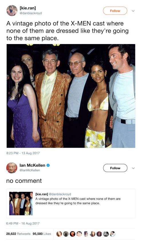 Ian McKellen: [kie.ran]  @danblackroyd  Follow  A vintage photo of the X-MEN cast where  none of them are dressed like they're going  to the same place  8:23 PM -13 Aug 2017   Ian McKellen Ф  @lanMcKellen  Follow  no comment  [kie.ran] @danblackroyd  A vintage photo of the X-MEN cast where none of them are  dressed like they're going to the same place.  6:49 PM-16 Aug 2017  28,622 Retweets 95,580 Likes