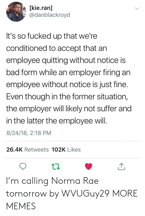 So Fucked Up: [kie.ran]  @danblackroyd  It's so fucked up that we're  conditioned to accept that arn  employee quitting without notice is  bad form while an employer firing an  employee without notice is just fine.  Even though in the former situation,  the employer will likely not suffer and  in the latter the employee will.  8/24/18, 2:18 PM  26.4K Retweets 102K Likes I'm calling Norma Rae tomorrow by WVUGuy29 MORE MEMES
