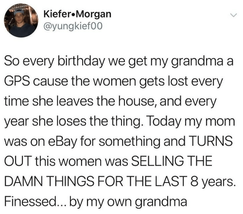 eBay: Kiefer.Morgan  @yungkief00  So every birthday we get my grandma a  GPS cause the women gets lost every  time she leaves the house, and every  year she loses the thing. Today my mom  was on eBay for something and TURNS  OUT this women was SELLING THE  DAMN THINGS FOR THE LAST 8 years.  Finessed...by my own grandma