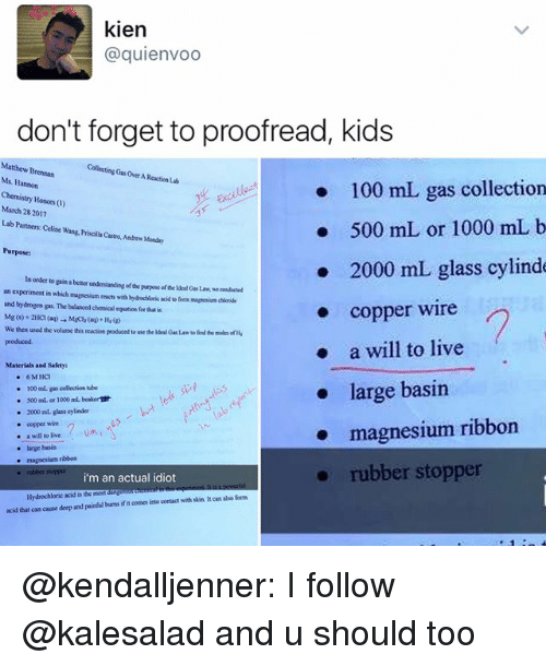 proofreading: kien  @quienvoo  don't forget to proofread, kids  Matthew Brennan  Collecting Gasover AReactiaub  Ms. Hannon  100 mL gas collection  Chemistry Honors  March 2017  28 500 mL or 1000 mL b  Lab Partners Celi  wang. Priscillacastro, Andrew Monday  Purpose:  2000 mL glass cylinde  In order to  gain a better  understanding orde purpose ofthelderloasLaw.we censacsed  an experiment in which magnesiam reacts with Nydochloric acid a form chlonde  and mapnerium hydrogen gas. The balanced equation for that  copper wire  We then used the volume this reaction producodto use theldealG Law findeermoles ofHa  a will to live  produced.  Materials and Safety  6 M HC1  large basin  100 collection tube  500 ml or 1000 mL beakerndt  2000 ml glass cylinder  magnesium ribbon  a will to live  large basin  magnesium ribbon  rubber stopper  rubber stopper  i'm an actual idiot  Hydrochloric acid is the most  also form  acid that can cause deep and painful burrsifit oomes into contact with skin hean @kendalljenner: I follow @kalesalad and u should too