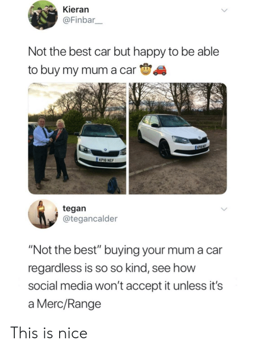 """Cars, Social Media, and Best: Kieran  @Finbar  Not the best car but happy to be able  to buy my mum a carS  KPI8 NEF  tegan  @tegancalder  """"Not the best"""" buying your mum a car  regardless is so so kind, see how  social media won't accept it unless it's  a Merc/Range This is nice"""
