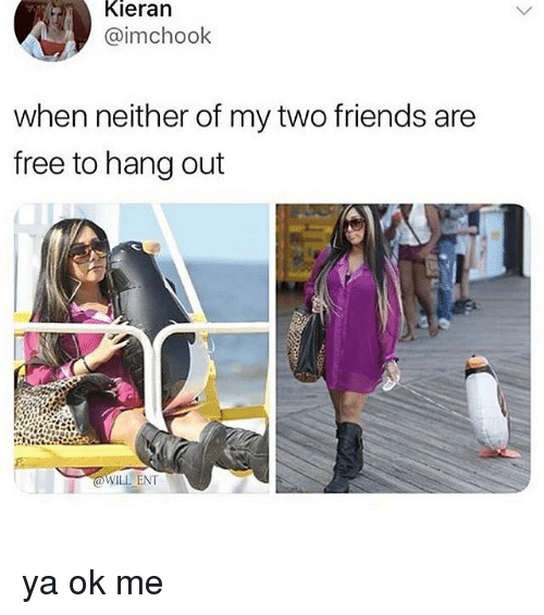 Friends, Memes, and Free: Kieran  @imchook  when neither of my two friends are  free to hang out  WILL ENT ya ok me