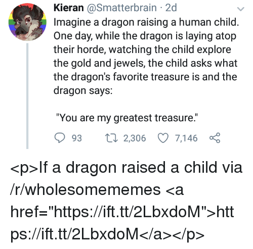 "Dragons, Asks, and Dragon: Kieran @Smatterbrain 2d  Imagine a dragon raising a human child  One day, while the dragon is laying atop  their horde, watching the child explore  the gold and jewels, the child asks  the dragon's favorite treasure is and the  dragon says:  ""You are my greatest treasure.  93 2,306 7,146 ç <p>If a dragon raised a child via /r/wholesomememes <a href=""https://ift.tt/2LbxdoM"">https://ift.tt/2LbxdoM</a></p>"