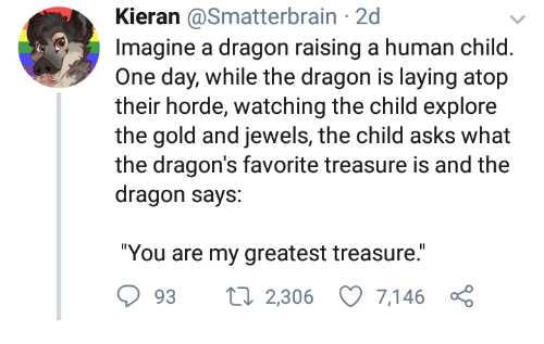 "Dragons, Asks, and Dragon: Kieran @Smatterbrain 2d  Imagine a dragon raising a human child  One day, while the dragon is laying atop  their horde, watching the child explore  the gold and jewels, the child asks  the dragon's favorite treasure is and the  dragon says:  ""You are my greatest treasure.  93 2,306 7,146 ç"