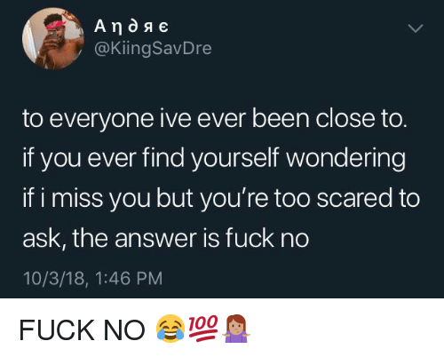 Fuck, Been, and Answer: @KiingSavDre  to everyone ive ever been close to.  if you ever find yourself wondering  if i miss you but you're too scared to  ask, the answer is fuck no  10/3/18, 1:46 PM FUCK NO 😂💯🤷🏽‍♀️