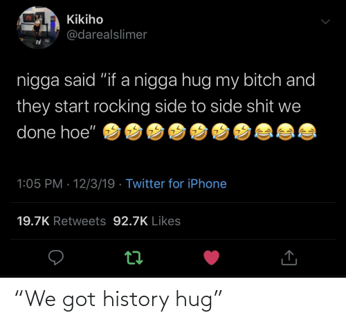 "Bitch, Hoe, and Iphone: Kikiho  @darealslimer  nigga said ""if a nigga hug my bitch and  they start rocking side to side shit we  done hoe""  1:05 PM · 12/3/19 · Twitter for iPhone  19.7K Retweets 92.7K Likes ""We got history hug"""
