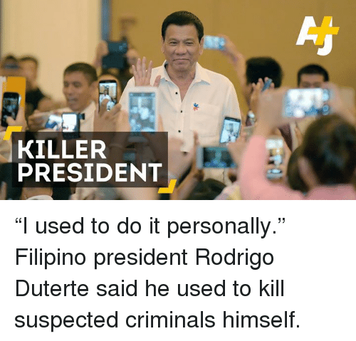 "Duterte: KILLER  PRESIDENT ""I used to do it personally.""  Filipino president Rodrigo Duterte said he used to kill suspected criminals himself."