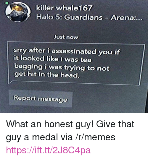 """Halo, Head, and Memes: killer whale167  Halo 5: Guardians Arena:...  Just now  srry after i assassinated you if  it looked like i was tea  bagging i was trying to not  get hit in the head.  Reportmessage <p>What an honest guy! Give that guy a medal via /r/memes <a href=""""https://ift.tt/2J8C4pa"""">https://ift.tt/2J8C4pa</a></p>"""