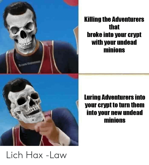 Minions: Killing the Adventurers  that  broke into your crypt  with your undead  minions  fb.com/dndmemes  Luring Adventurers into  your crypt to turn them  into your new undead  minions Lich Hax  -Law