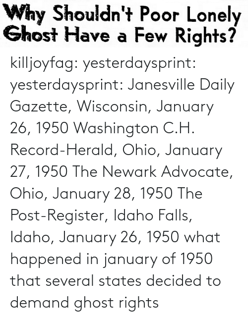 washington: killjoyfag: yesterdaysprint:  yesterdaysprint:  Janesville Daily Gazette, Wisconsin, January 26, 1950  Washington C.H. Record-Herald, Ohio, January 27, 1950 The Newark Advocate, Ohio, January 28, 1950  The Post-Register, Idaho Falls, Idaho, January 26, 1950   what happened in january of 1950 that several states decided to demand ghost rights