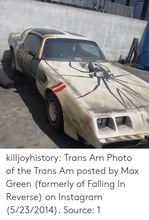 formerly: killjoyhistory:  Trans Am Photo of the Trans Am posted by Max Green (formerly of Falling In Reverse) on Instagram (5/23/2014). Source: 1