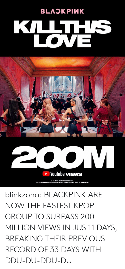 Love, Tumblr, and youtube.com: KILLTHS  LOVE  YouTube vIEWS  0 2012 THORIZSD DUPLIGATION &REHI  ENTERTAINMENT INC.  ALL RIOHTS RESERVED. UNAUTHORIZED DUPLICATION& RENT IS PROHIBITED blinkzona:  BLACKPINKARE NOW THE FASTEST KPOP GROUP TO SURPASS 200 MILLION VIEWS IN JUS 11 DAYS, BREAKING THEIR PREVIOUS RECORD OF 33 DAYS WITH DDU-DU-DDU-DU