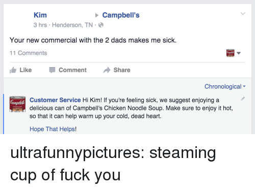 Fuck You, Target, and Tumblr: Kim  3 hrs Henderson, TN-  Campbell's  Your new commercial with the 2 dads makes me sick.  11 Comments  Like -Comment Share  Chronological  Customer Service Hi Kim! If you're feeling sick, we suggest enjoying a  delicious can of Campbell's Chicken Noodle Soup. Make sure to enjoy it hot,  so that it can help warm up your cold, dead heart.  Hope That Helps! ultrafunnypictures: steaming cup of fuck you