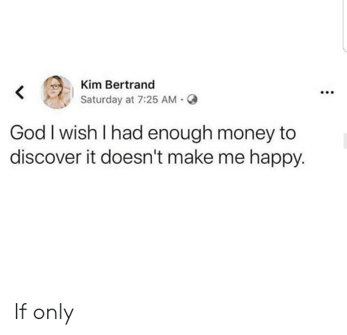 Had Enough: Kim Bertrand  Saturday at 7:25 AM  God I wish I had enough money to  discover it doesn't make me happy. If only