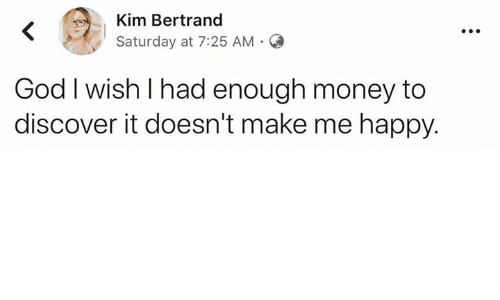 Dank, God, and Money: Kim Bertrand  Saturday at 7:25 AM O  God I wish I had enough money to  discover it doesn't make me happy.