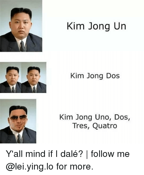 Yall Mind If I: Kim Jong Un  Kim Jong Dos  Kim Jong Uno, Dos,  Tres, Quatro Y'all mind if I dalé?   follow me @lei.ying.lo for more.