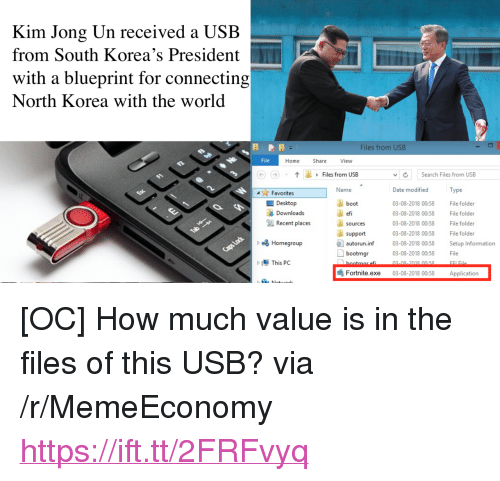 "Kim Jong-Un, North Korea, and Date: Kim Jong Un received a USB  from South Korea's President  with a blueprint for connecting  North Korea with the world  Files from USB  File  Home  Share  View  Files from USB  vSearch Files from USB  Date modified  03-08-2018 00:58 File folder  3-08-2018 00:58 File folder  03-08-2018 00:58 File folder  03-08-2018 00:58 File folder  Favorites  Name  Type  Desktop  Downloads  boot  efi  sources  Recent places  support  autorun.inf 03-08-2018 00.58 Setup Information  bootmgr03-08-2080058 File  b Homegroup  02-00 2019 00.50  FLE  Fortnīte.exe 03-08-2018 00:58 Application <p>[OC] How much value is in the files of this USB? via /r/MemeEconomy <a href=""https://ift.tt/2FRFvyq"">https://ift.tt/2FRFvyq</a></p>"