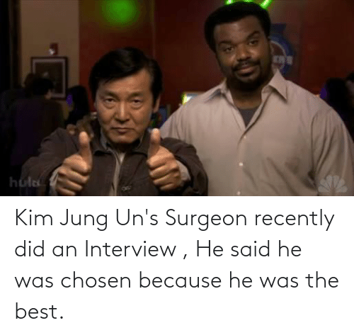 chosen: Kim Jung Un's Surgeon recently did an Interview , He said he was chosen because he was the best.
