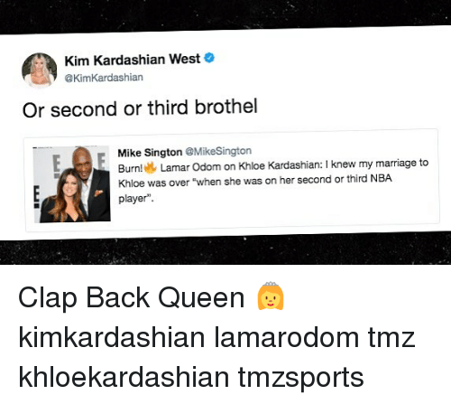 "Khloe Kardashian: Kim Kardashian West  @KimKardashian  Or second or third brothel  Mike Sington @MikeSington  Burn  Lamar Odom on Khloe Kardashian: I knew my marriage to  Khloe was over ""when she was on her second or third NBA  player"". Clap Back Queen 👸 kimkardashian lamarodom tmz khloekardashian tmzsports"