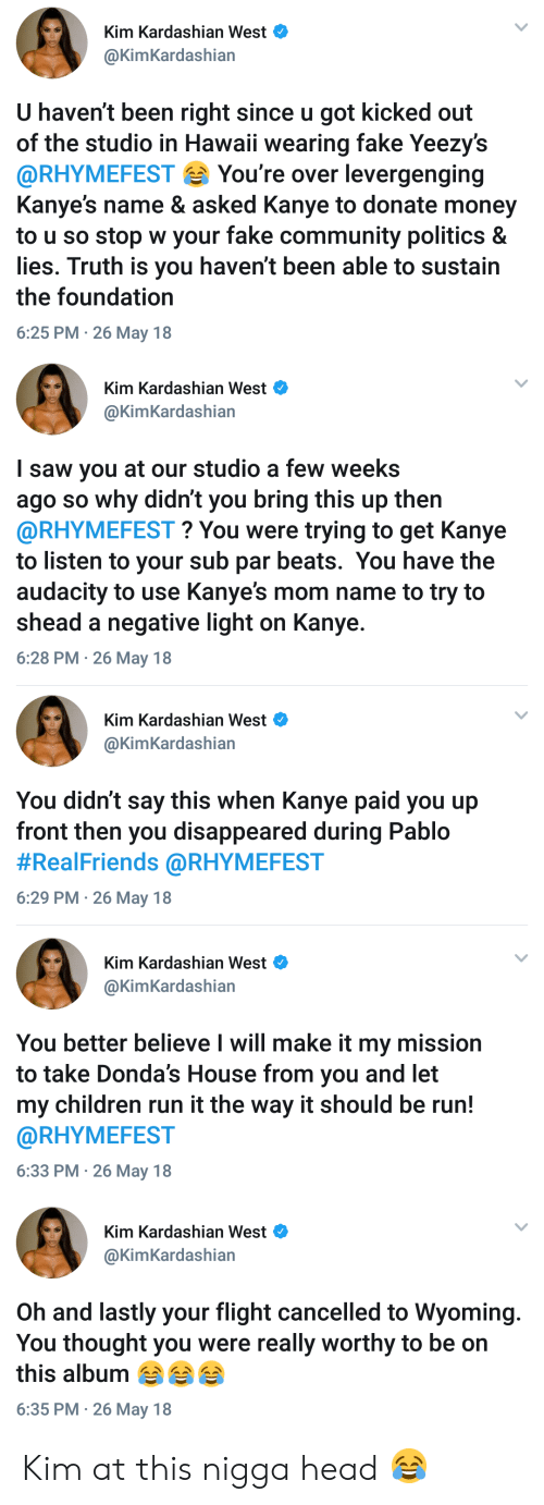 Children, Community, and Fake: Kim Kardashian west  @KimKardashian  U haven't been right since u got kicked out  of the studio in Hawaii wearing fake Yeezy's  @RHYMEFEST You're over levergenging  Kanye's name & asked Kanye to donate money  to u so stop w your fake community politics &  lies. Truth is you haven't been able to sustain  the foundation  6:25 PM 26 May 18   Kim Kardashian West  @KimKardashian  I saw you at our studio a few weeks  ago so why didn't you bring this up thern  @RHYMEFEST? You were trying to get Kanye  to listen to your sub par beats. You have the  audacity to use Kanye's mom name to try to  shead a negative light on Kanye.  6:28 PM- 26 May 18   Kim Kardashian West  @KimKardashian  You didn't say this when Kanye paid you up  front then you disappeared during Pablo  #RealFriends @RHYMEFEST  6:29 PM 26 May 18   Kim Kardashian West  @KimKardashian  You better believe l will make it my mission  to take Donda's House from you and let  my children run it the way it should be run!  @RHYMEFEST  6:33 PM 26 May 18   Kim Kardashian West  @KimKardashian  Oh and lastly your flight cancelled to Wyoming.  You thought you were really worthy to be on  this album  6:35 PM 26 May 18 Kim at this nigga head 😂