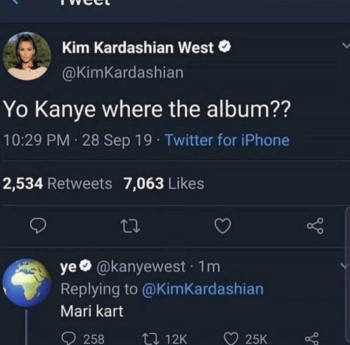 Kim Kardashian: Kim Kardashian West  @KimKardashian  Yo Kanye where the album??  10:29 PM 28 Sep 19 · Twitter for iPhone  2,534 Retweets 7,063 Likes  ye @kanyewest · 1m  Replying to @KimKardashian  Mari kart  ♡ 25K  O 258  27 12K