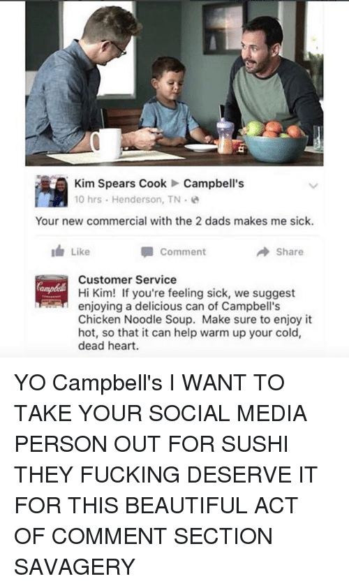 chicken noodle soup: Kim Spears Cook Campbell's  10 hrs. Henderson, TN  Your new commercial with the 2 dads makes me sick.  I Like  A Share  Comment  Customer Service  Hi Kim! If you're feeling sick, we suggest  enjoying a delicious can of Campbell's  Chicken Noodle Soup. Make sure to enjoy it  hot, so that it can help warm up your cold,  dead heart. YO Campbell's I WANT TO TAKE YOUR SOCIAL MEDIA PERSON OUT FOR SUSHI THEY FUCKING DESERVE IT FOR THIS BEAUTIFUL ACT OF COMMENT SECTION SAVAGERY