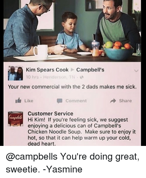 chicken noodle soup: Kim Spears CookCampbell's  10 hrs . Henderson, TN .  Your new commercial with the 2 dads makes me sick.  Like  Comment  → Share  Customer Service  Hi Kim! If you're feeling sick, we suggest  enjoying a delicious can of Campbell's  Chicken Noodle Soup. Make sure to enjoy it  hot, so that it can help warm up your cold,  dead heart. @campbells You're doing great, sweetie. -Yasmine