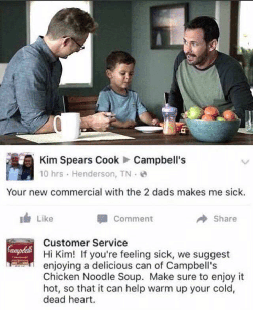 Chicken, Heart, and Help: Kim Spears CookCampbell's  10 hrs . Henderson, TN .  Your new commercial with the 2 dads makes me sick.  I Like  Comment  → Share  Customer Service  Hi Kim! If you're feeling sick, we suggest  enjoying a delicious can of Campbell's  Chicken Noodle Soup. Make sure to enjoy it  hot, so that it can help warm up your cold,  dead heart.  ampbl
