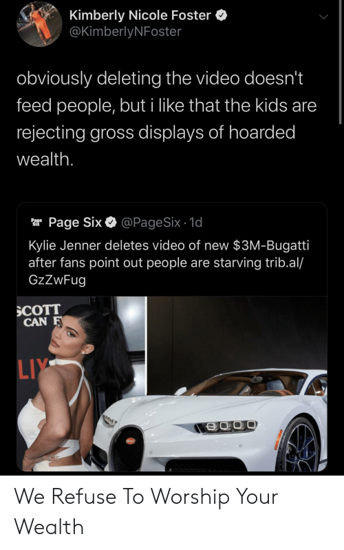 Liy: Kimberly Nicole Foster  @KimberlyNFoster  obviously deleting the video doesn't  feed people, but i like that the kids are  rejecting gross displays of hoarded  wealth.  @PageSix - 1d  Page Six  Page  Six  Kylie Jenner deletes video of new $3M-Bugatti  after fans point out people are starving trib.al/  GzZwFug  SCOTT  CAN F  LIY  SCATT We Refuse To Worship Your Wealth